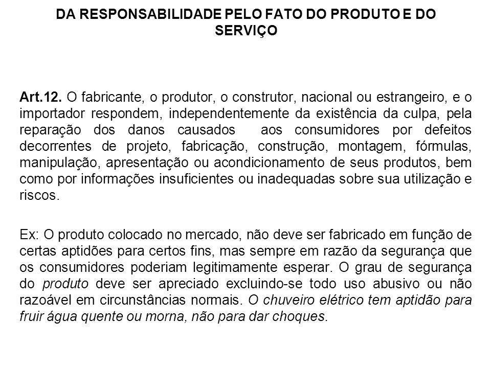 DA RESPONSABILIDADE PELO FATO DO PRODUTO E DO SERVIÇO Art.12. O fabricante, o produtor, o construtor, nacional ou estrangeiro, e o importador responde