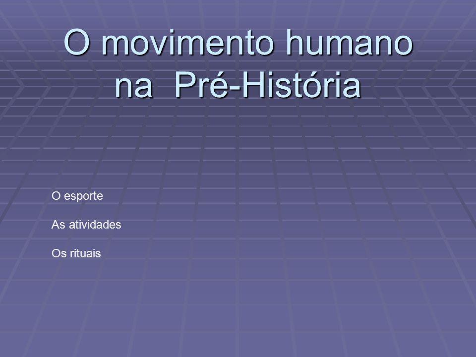 O movimento humano na Pré-História O esporte As atividades Os rituais