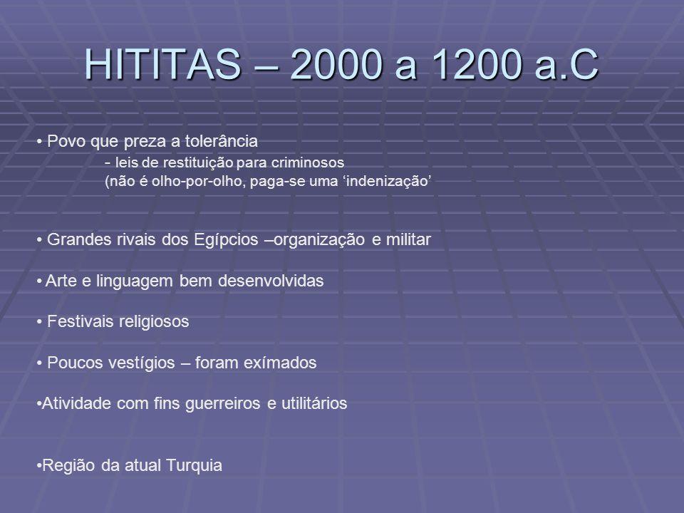 HITITAS – 2000 a 1200 a.C Povo que preza a tolerância - leis de restituição para criminosos (não é olho-por-olho, paga-se uma indenização Grandes riva