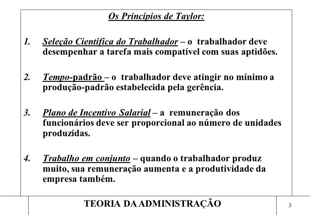 3 TEORIA DA ADMINISTRAÇÃO Os Princípios de Taylor: 1.Seleção Científica do Trabalhador – o trabalhador deve desempenhar a tarefa mais compatível com suas aptidões.