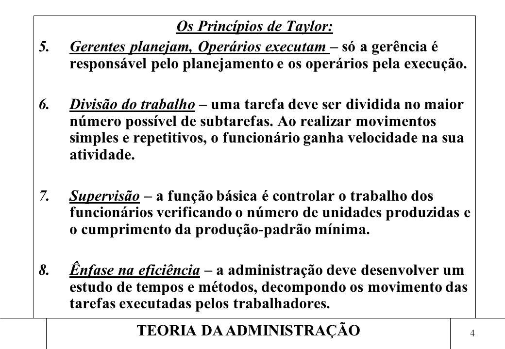 4 TEORIA DA ADMINISTRAÇÃO Os Princípios de Taylor: 5.Gerentes planejam, Operários executam – só a gerência é responsável pelo planejamento e os operários pela execução.