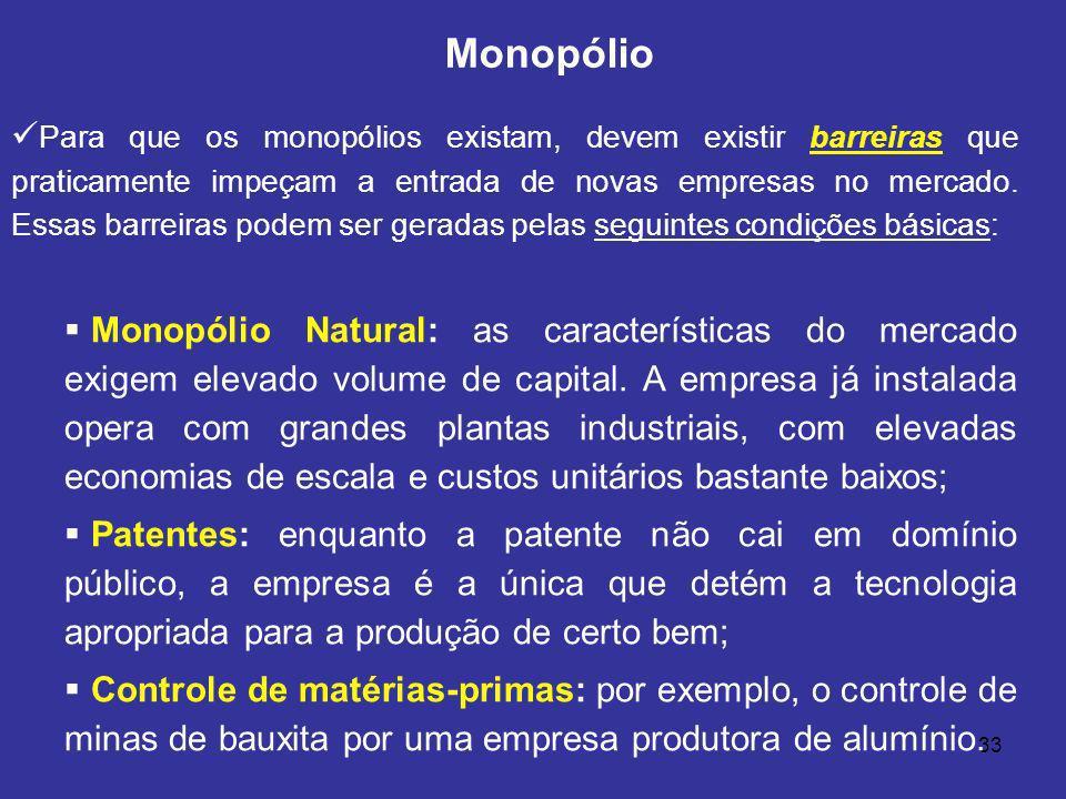 33 Para que os monopólios existam, devem existir barreiras que praticamente impeçam a entrada de novas empresas no mercado. Essas barreiras podem ser