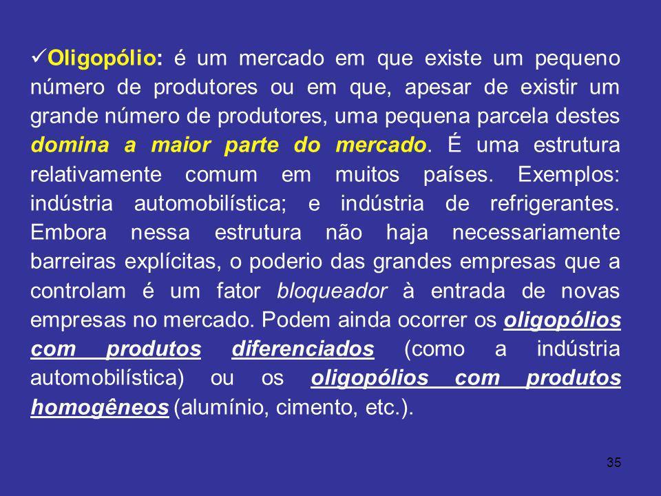 35 Oligopólio: é um mercado em que existe um pequeno número de produtores ou em que, apesar de existir um grande número de produtores, uma pequena par