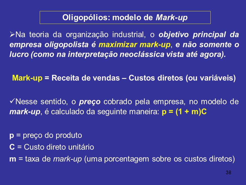38 Na teoria da organização industrial, o objetivo principal da empresa oligopolista é maximizar mark-up, e não somente o lucro (como na interpretação