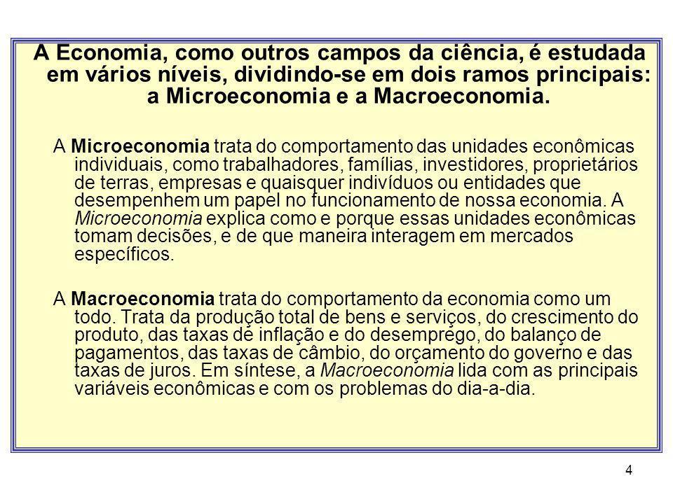 4 A Economia, como outros campos da ciência, é estudada em vários níveis, dividindo-se em dois ramos principais: a Microeconomia e a Macroeconomia. A
