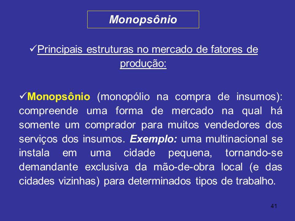 41 Principais estruturas no mercado de fatores de produção: Monopsônio (monopólio na compra de insumos): compreende uma forma de mercado na qual há so