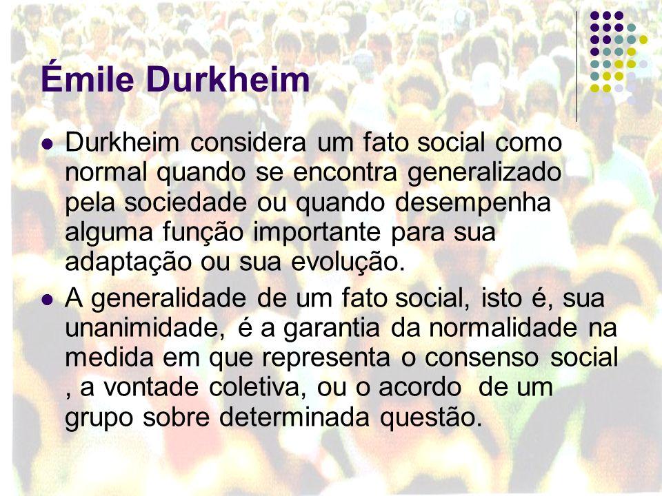 Émile Durkheim Durkheim considera um fato social como normal quando se encontra generalizado pela sociedade ou quando desempenha alguma função importa