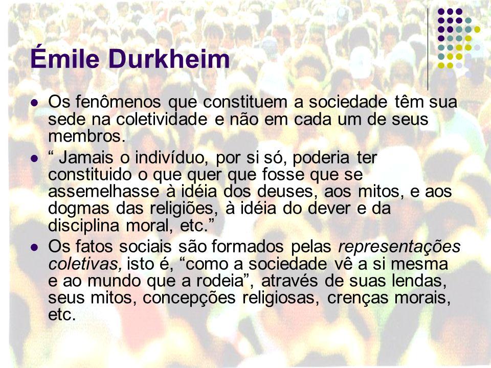 Émile Durkheim Os fenômenos que constituem a sociedade têm sua sede na coletividade e não em cada um de seus membros. Jamais o indivíduo, por si só, p