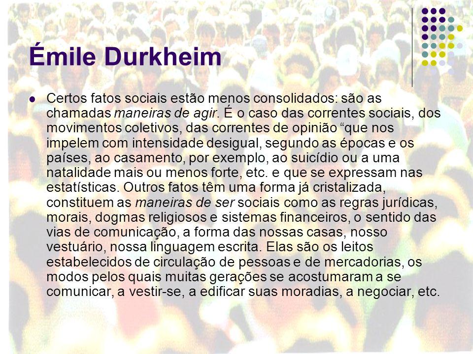 Émile Durkheim Certos fatos sociais estão menos consolidados: são as chamadas maneiras de agir. É o caso das correntes sociais, dos movimentos coletiv