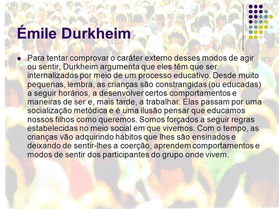 Émile Durkheim Para tentar comprovar o caráter externo desses modos de agir ou sentir, Durkheim argumenta que eles têm que ser internalizados por meio