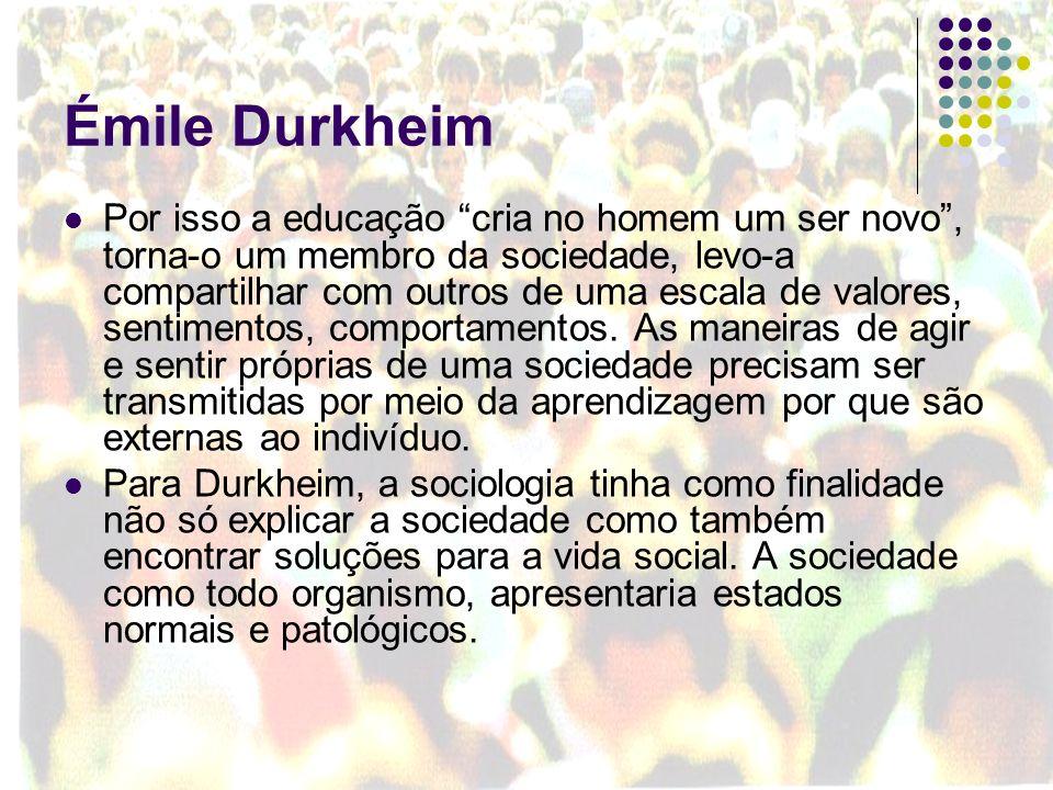 Émile Durkheim Por isso a educação cria no homem um ser novo, torna-o um membro da sociedade, levo-a compartilhar com outros de uma escala de valores,