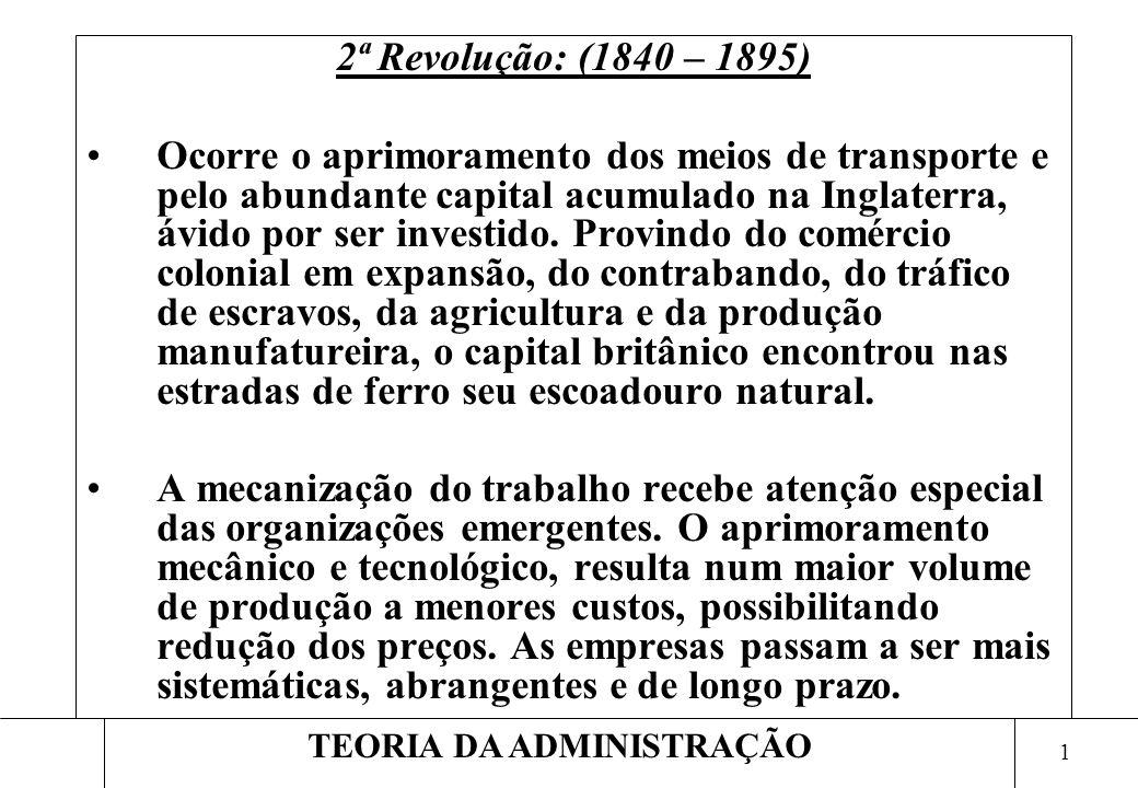 1 TEORIA DA ADMINISTRAÇÃO 2ª Revolução: (1840 – 1895) Ocorre o aprimoramento dos meios de transporte e pelo abundante capital acumulado na Inglaterra, ávido por ser investido.