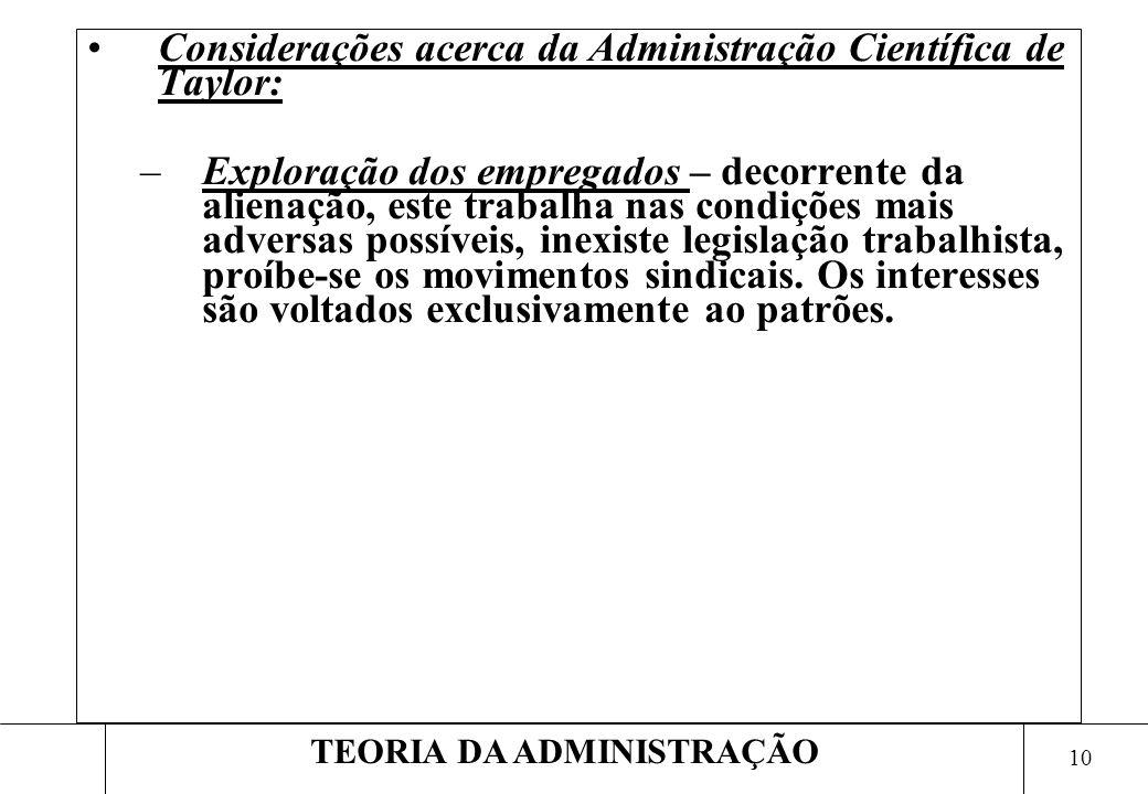 9 TEORIA DA ADMINISTRAÇÃO Considerações acerca da Administração Científica de Taylor: –Abordagem fechada – a organização é vista de forma fechada, des