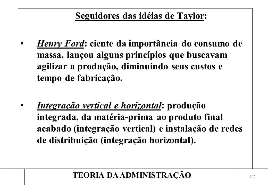 11 TEORIA DA ADMINISTRAÇÃO Aspectos positivos da Teoria Científica de Taylor: –Aumento da eficiência da produção; –Redução dos custos para a elevação