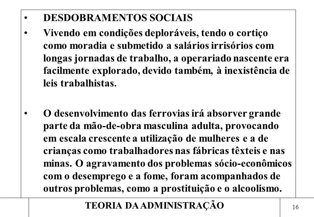 15 TEORIA DA ADMINISTRAÇÃO DESDOBRAMENTOS SOCIAIS A Revolução Industrial alterou profundamente as condições de vida do trabalhador braçal, provocando