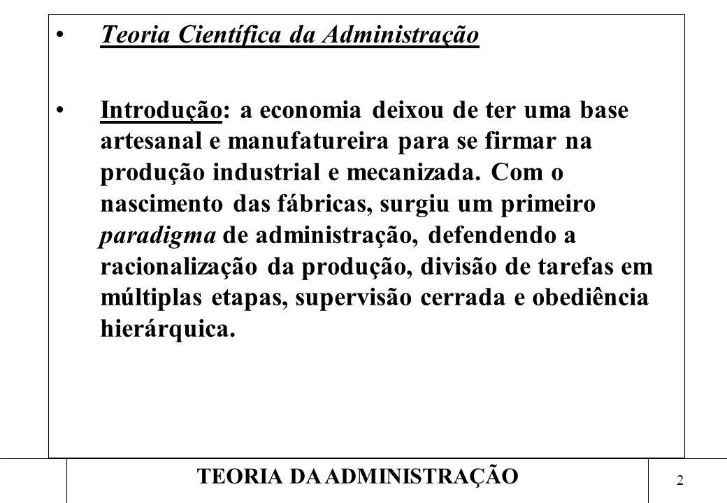 2 TEORIA DA ADMINISTRAÇÃO Teoria Científica da Administração Introdução: a economia deixou de ter uma base artesanal e manufatureira para se firmar na produção industrial e mecanizada.