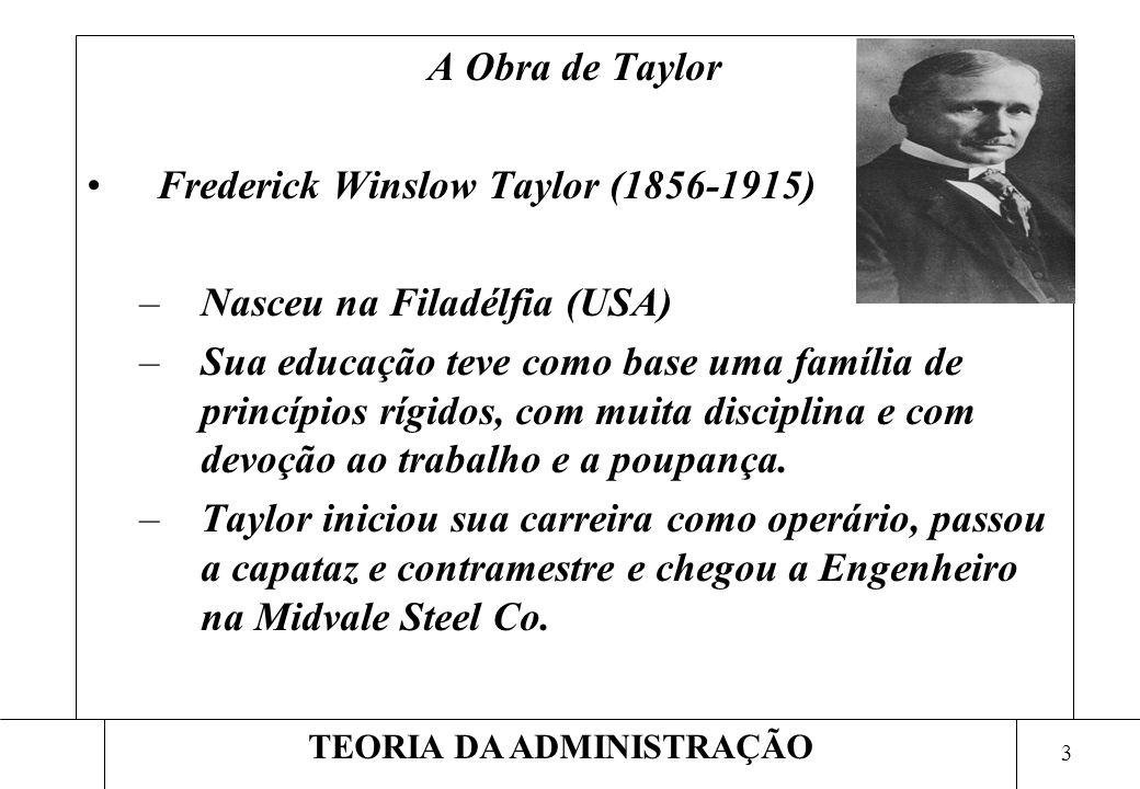 3 TEORIA DA ADMINISTRAÇÃO A Obra de Taylor Frederick Winslow Taylor (1856-1915) –Nasceu na Filadélfia (USA) –Sua educação teve como base uma família de princípios rígidos, com muita disciplina e com devoção ao trabalho e a poupança.