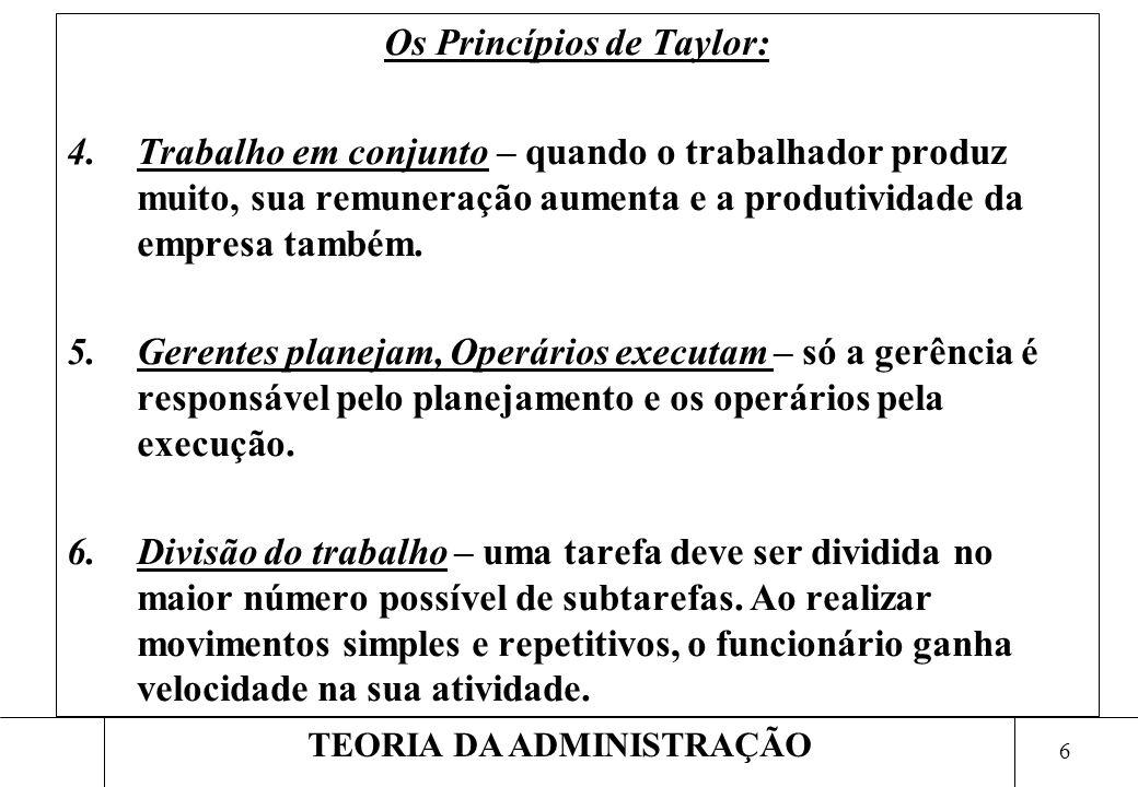 6 TEORIA DA ADMINISTRAÇÃO Os Princípios de Taylor: 4.Trabalho em conjunto – quando o trabalhador produz muito, sua remuneração aumenta e a produtividade da empresa também.