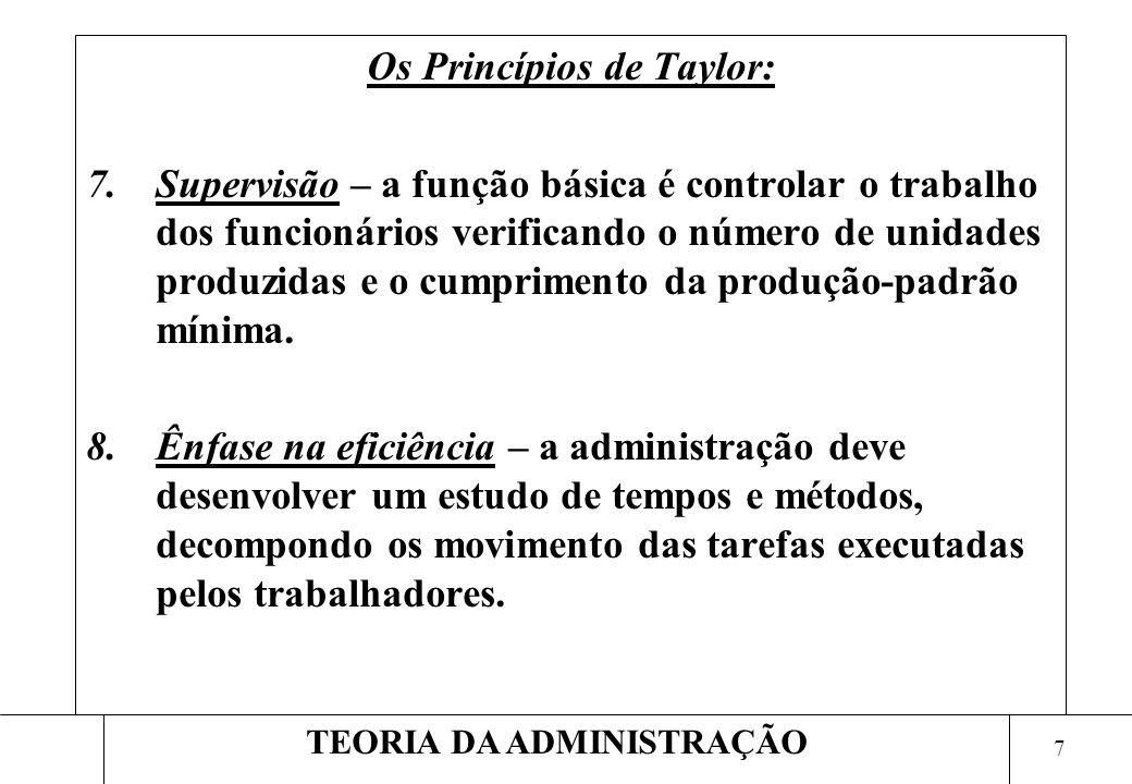7 TEORIA DA ADMINISTRAÇÃO Os Princípios de Taylor: 7.Supervisão – a função básica é controlar o trabalho dos funcionários verificando o número de unidades produzidas e o cumprimento da produção-padrão mínima.