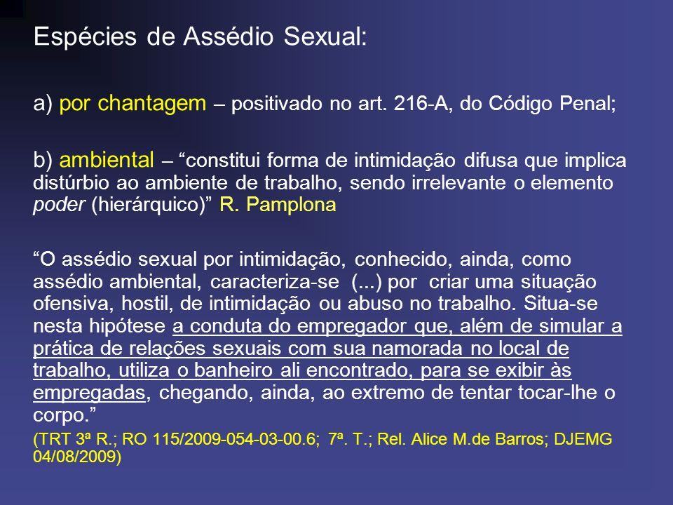 Espécies de Assédio Sexual: a) por chantagem – positivado no art. 216-A, do Código Penal; b) ambiental – constitui forma de intimidação difusa que imp