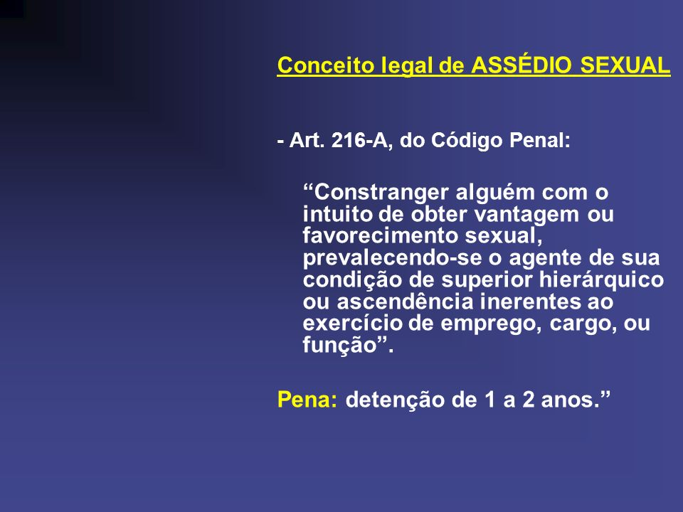 Conceito legal de ASSÉDIO SEXUAL - Art. 216-A, do Código Penal: Constranger alguém com o intuito de obter vantagem ou favorecimento sexual, prevalecen