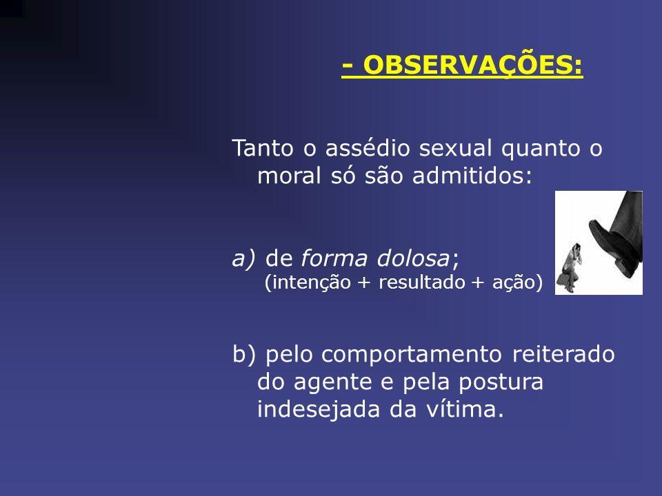 - OBSERVAÇÕES: Tanto o assédio sexual quanto o moral só são admitidos: a) de forma dolosa; (intenção + resultado + ação) b) pelo comportamento reitera