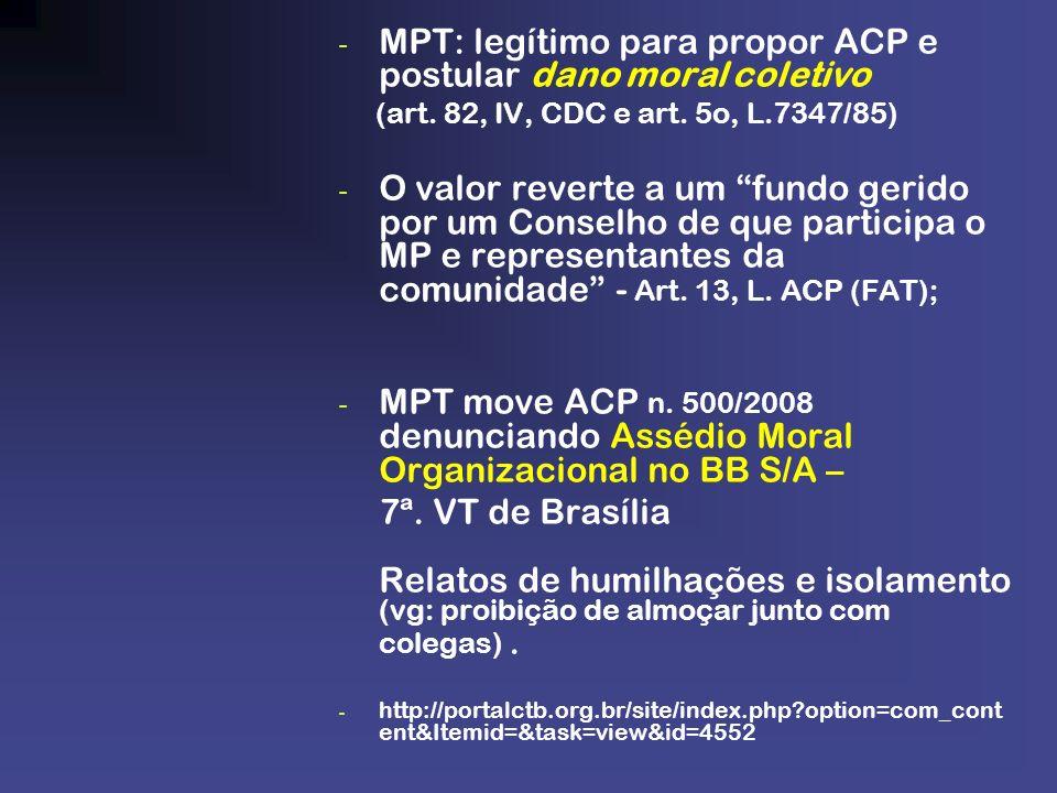- MPT: legítimo para propor ACP e postular dano moral coletivo (art. 82, IV, CDC e art. 5o, L.7347/85) - O valor reverte a um fundo gerido por um Cons