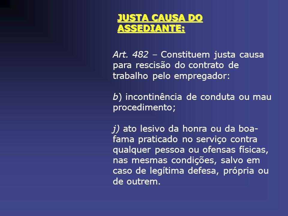 JUSTA CAUSA DO ASSEDIANTE: Art. 482 – Constituem justa causa para rescisão do contrato de trabalho pelo empregador: b) incontinência de conduta ou mau
