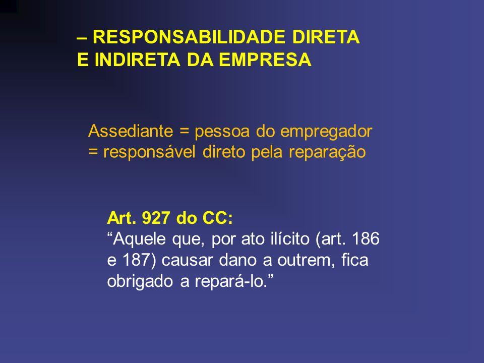 – RESPONSABILIDADE DIRETA E INDIRETA DA EMPRESA Assediante = pessoa do empregador = responsável direto pela reparação Art. 927 do CC: Aquele que, por