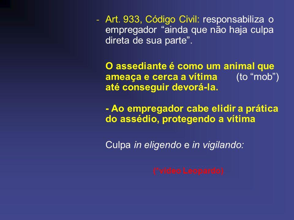 - Art. 933, Código Civil: responsabiliza o empregador ainda que não haja culpa direta de sua parte. O assediante é como um animal que ameaça e cerca a