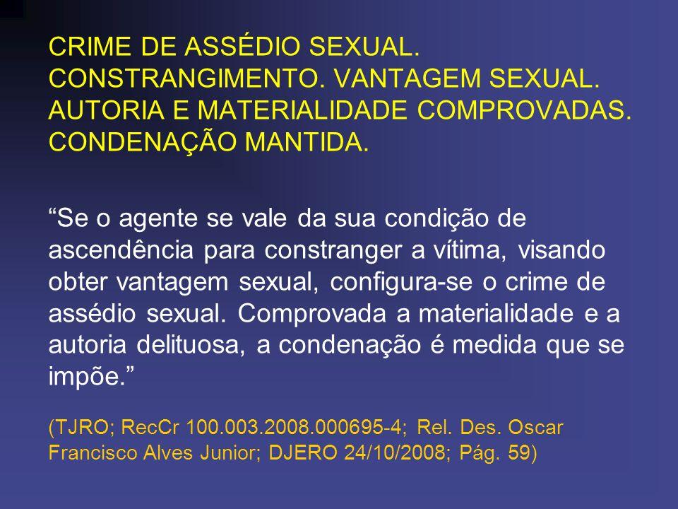 CRIME DE ASSÉDIO SEXUAL. CONSTRANGIMENTO. VANTAGEM SEXUAL. AUTORIA E MATERIALIDADE COMPROVADAS. CONDENAÇÃO MANTIDA. Se o agente se vale da sua condiçã
