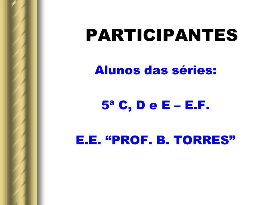 PARTICIPANTES Alunos das séries: 5ª C, D e E – E.F. E.E. PROF. B. TORRES
