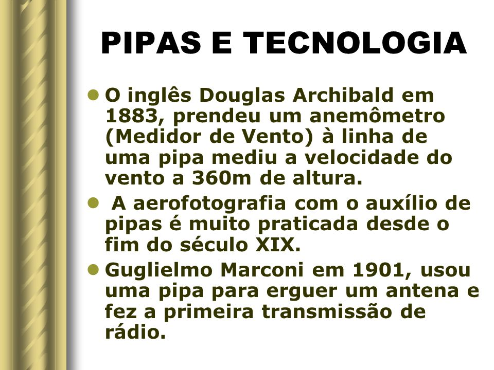 PIPAS E TECNOLOGIA O inglês Douglas Archibald em 1883, prendeu um anemômetro (Medidor de Vento) à linha de uma pipa mediu a velocidade do vento a 360m de altura.