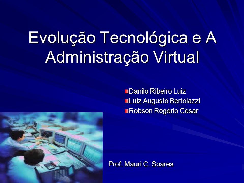 Evolução Tecnológica e A Administração Virtual Danilo Ribeiro Luiz Luiz Augusto Bertolazzi Robson Rogério Cesar Prof. Mauri C. Soares