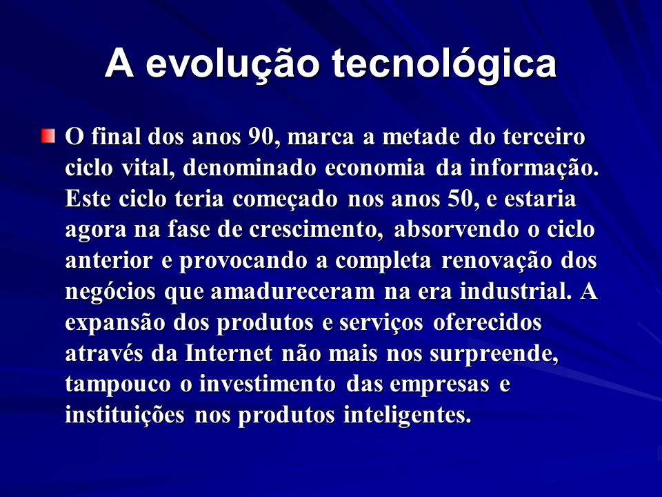 A evolução tecnológica O final dos anos 90, marca a metade do terceiro ciclo vital, denominado economia da informação. Este ciclo teria começado nos a