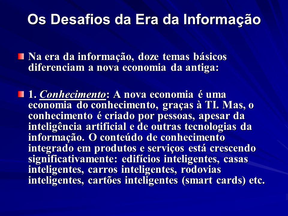 Os Desafios da Era da Informação Na era da informação, doze temas básicos diferenciam a nova economia da antiga: 1. Conhecimento: A nova economia é um