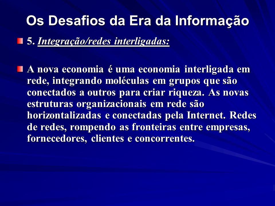 Os Desafios da Era da Informação 5. Integração/redes interligadas: A nova economia é uma economia interligada em rede, integrando moléculas em grupos