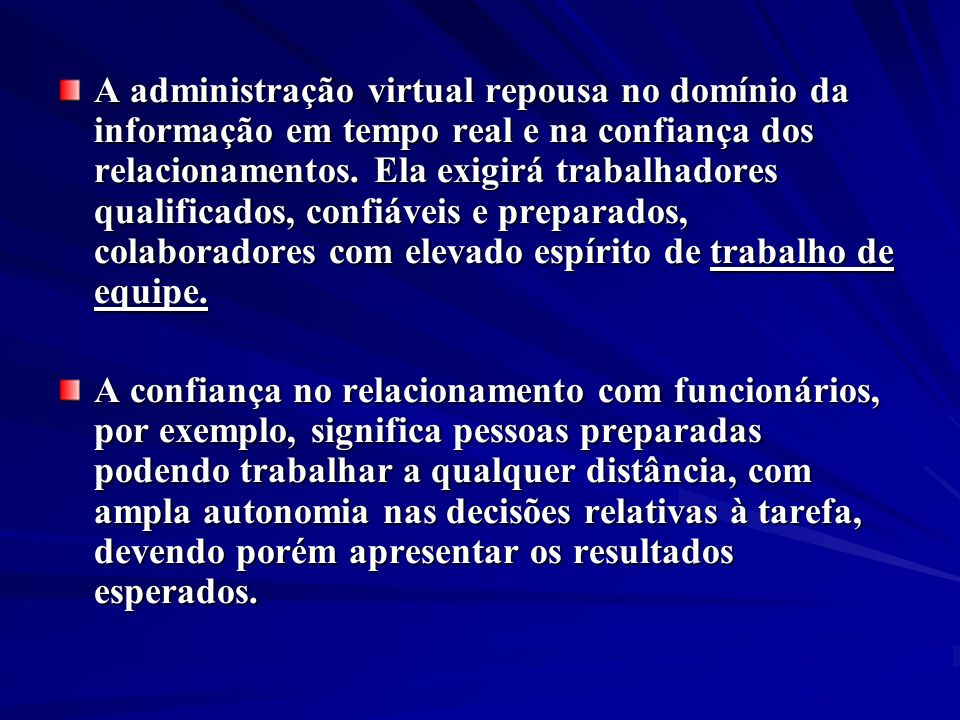 A administração virtual repousa no domínio da informação em tempo real e na confiança dos relacionamentos. Ela exigirá trabalhadores qualificados, con