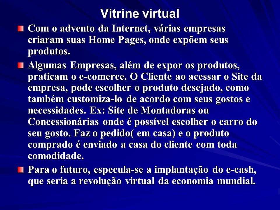 Vitrine virtual Com o advento da Internet, várias empresas criaram suas Home Pages, onde expõem seus produtos. Algumas Empresas, além de expor os prod