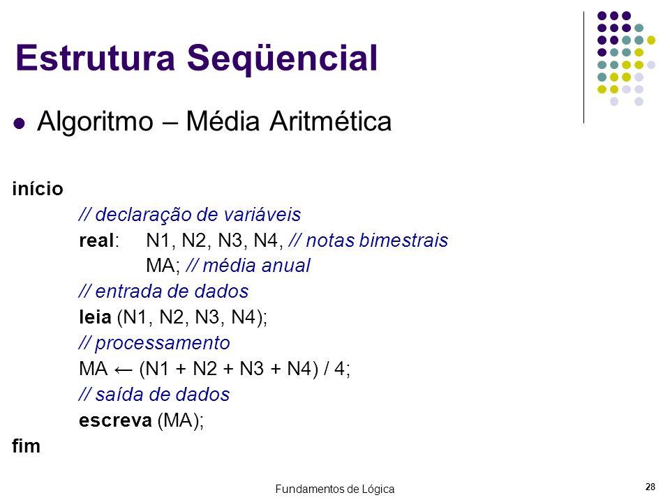 Fundamentos de Lógica 28 Estrutura Seqüencial Algoritmo – Média Aritmética início // declaração de variáveis real:N1, N2, N3, N4, // notas bimestrais