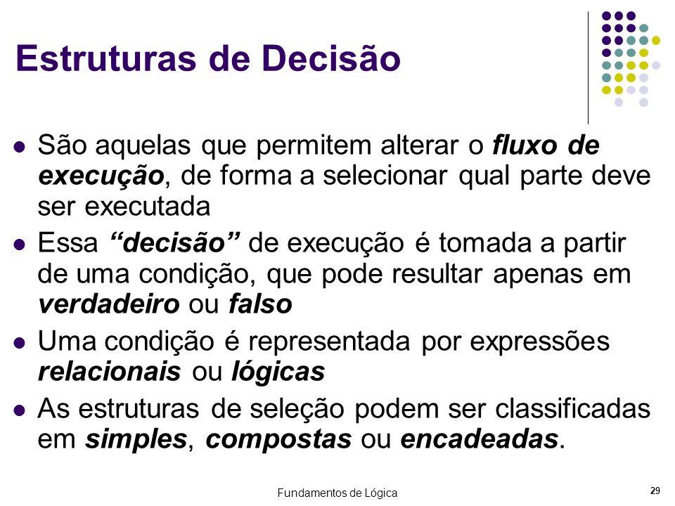 Fundamentos de Lógica 29 Estruturas de Decisão São aquelas que permitem alterar o fluxo de execução, de forma a selecionar qual parte deve ser executa