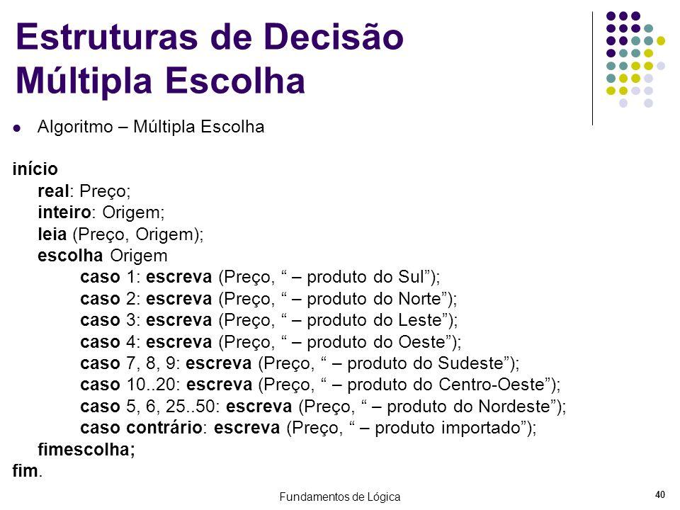Fundamentos de Lógica 40 Estruturas de Decisão Múltipla Escolha Algoritmo – Múltipla Escolha início real: Preço; inteiro: Origem; leia (Preço, Origem)