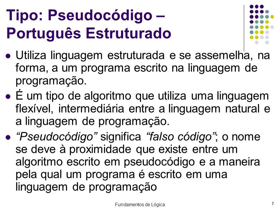 Fundamentos de Lógica 7 Tipo: Pseudocódigo – Português Estruturado Utiliza linguagem estruturada e se assemelha, na forma, a um programa escrito na li