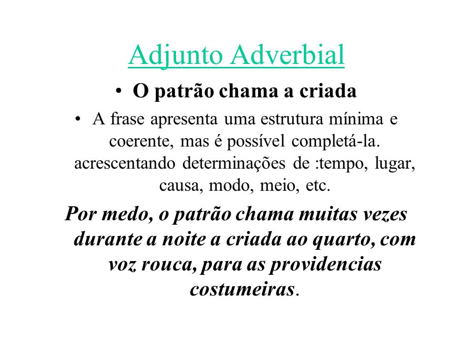 Adjunto Adverbial O patrão chama a criada A frase apresenta uma estrutura mínima e coerente, mas é possível completá-la. acrescentando determinações d