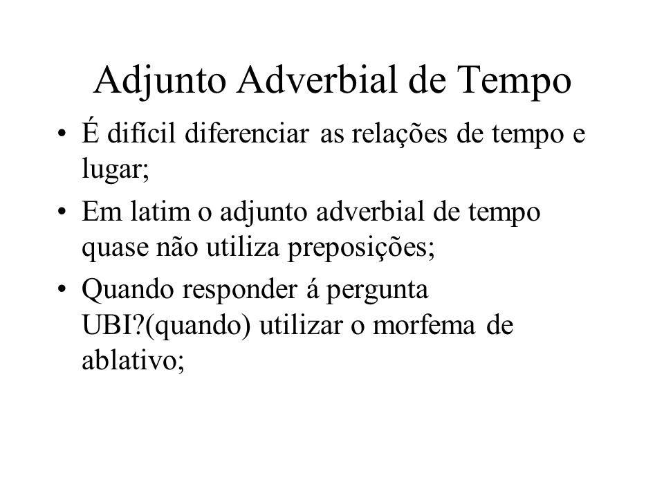 Adjunto Adverbial de Tempo É difícil diferenciar as relações de tempo e lugar; Em latim o adjunto adverbial de tempo quase não utiliza preposições; Qu