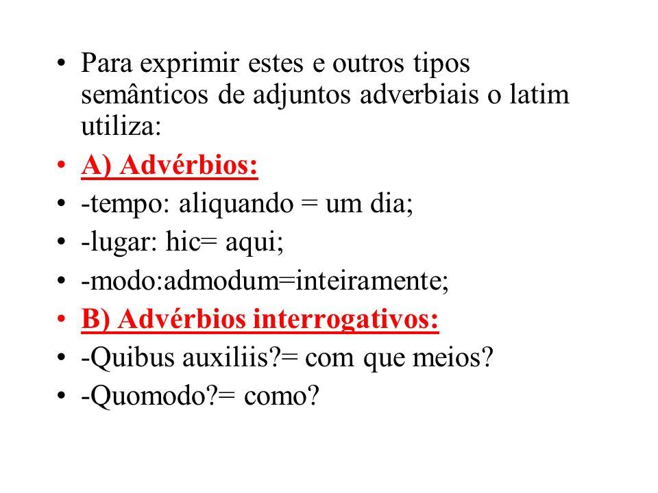 Para exprimir estes e outros tipos semânticos de adjuntos adverbiais o latim utiliza: A) Advérbios: -tempo: aliquando = um dia; -lugar: hic= aqui; -mo