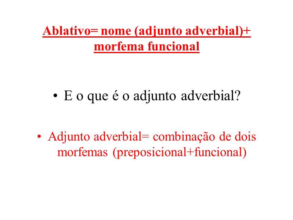 Ablativo= nome (adjunto adverbial)+ morfema funcional E o que é o adjunto adverbial? Adjunto adverbial= combinação de dois morfemas (preposicional+fun