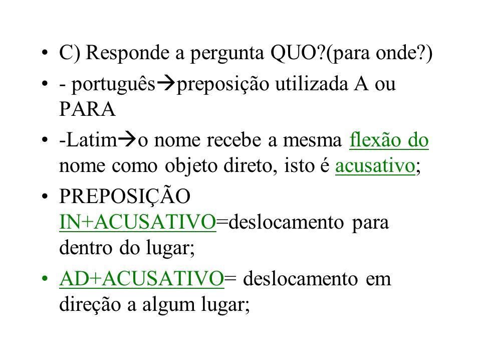 C) Responde a pergunta QUO?(para onde?) - português preposição utilizada A ou PARA -Latim o nome recebe a mesma flexão do nome como objeto direto, ist