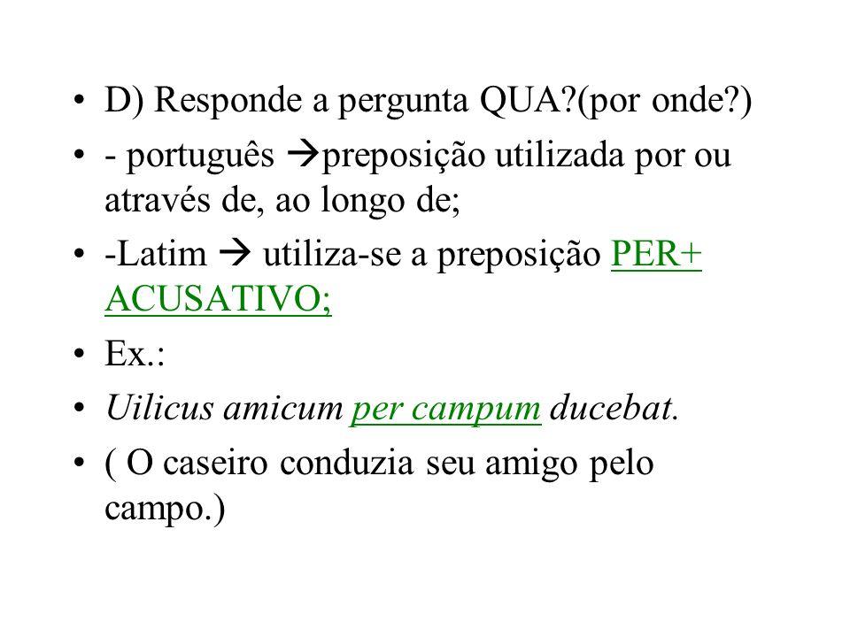 D) Responde a pergunta QUA?(por onde?) - português preposição utilizada por ou através de, ao longo de; -Latim utiliza-se a preposição PER+ ACUSATIVO;