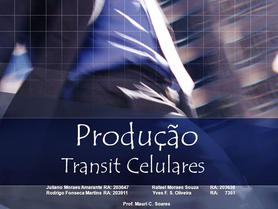 Produção Transit Celulares Juliano Moraes Amarante RA: 203647 Rafael Moraes Souza RA: 203638 Rodrigo Fonseca Martins RA: 203911 Yves F. S. Oliveira RA